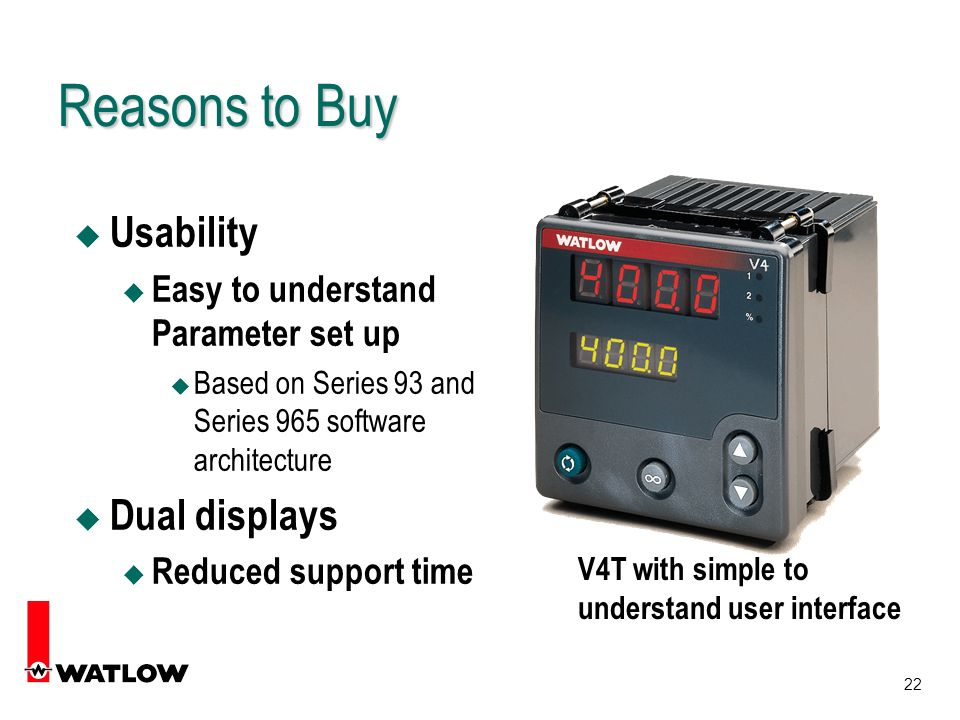 22 Reasons to Buy u Usability u Easy to understand Parameter set up u Based on Series 93 and Series 965 software architecture u Dual displays Reduced support time V4T with simple to understand user interface