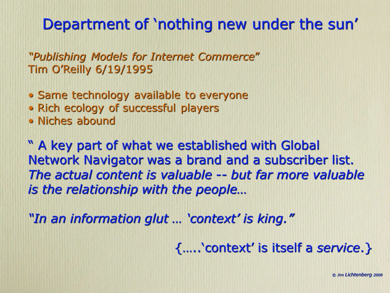 © Jim Lichtenberg 2008 Department of nothing new under the sun Publishing Models for Internet Commerce Tim OReilly 6/19/1995 Same technology available to everyone Same technology available to everyone Rich ecology of successful players Rich ecology of successful players Niches abound Niches abound A key part of what we established with Global Network Navigator was a brand and a subscriber list.