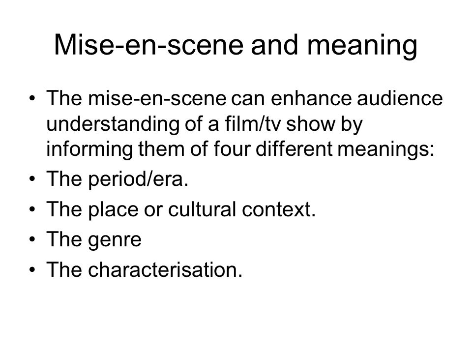 Mise-en-scene and meaning The mise-en-scene can enhance audience understanding of a film/tv show by informing them of four different meanings: The period/era.