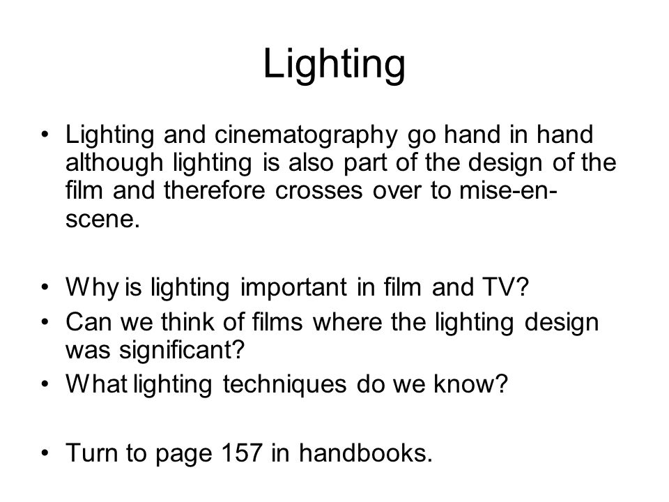Lighting Lighting and cinematography go hand in hand although lighting is also part of the design of the film and therefore crosses over to mise-en- scene.