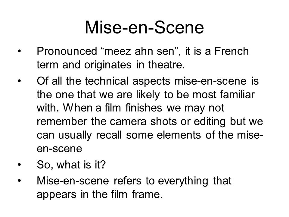 Mise-en-Scene Pronounced meez ahn sen, it is a French term and originates in theatre.