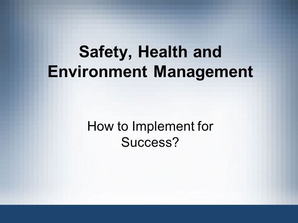 Safety, Health and Environment Management How to Implement for Success
