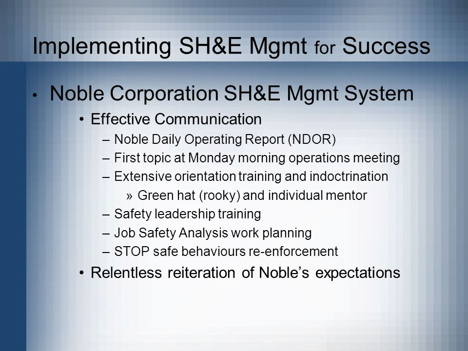 Implementing SH&E Mgmt for Success Noble Corporation SH&E Mgmt System Effective Communication –Noble Daily Operating Report (NDOR) –First topic at Monday morning operations meeting –Extensive orientation training and indoctrination »Green hat (rooky) and individual mentor –Safety leadership training –Job Safety Analysis work planning –STOP safe behaviours re-enforcement Relentless reiteration of Nobles expectations