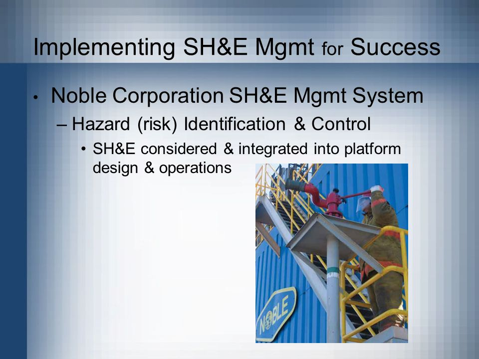 Implementing SH&E Mgmt for Success Noble Corporation SH&E Mgmt System –Hazard (risk) Identification & Control SH&E considered & integrated into platform design & operations