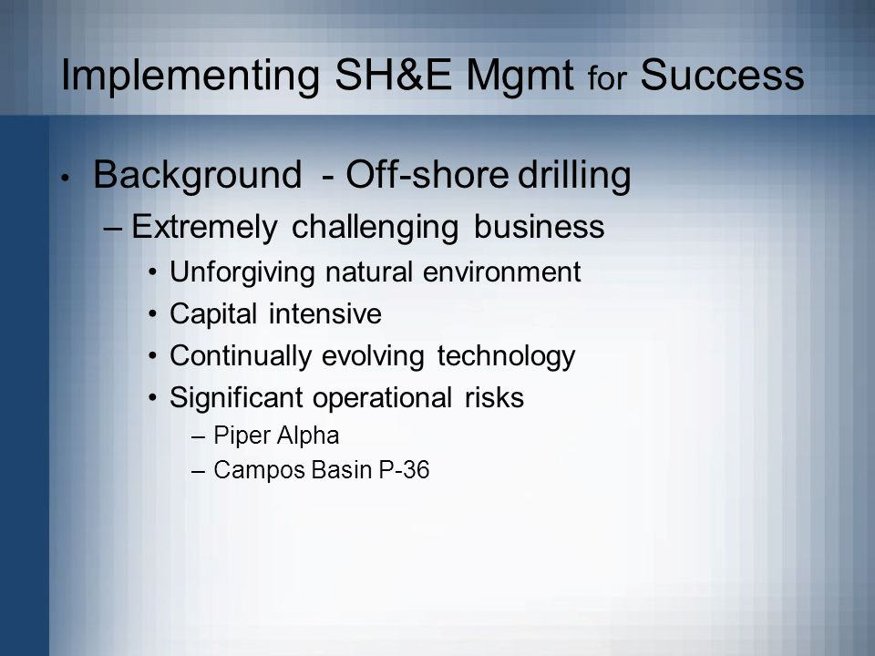 Implementing SH&E Mgmt for Success Background - Off-shore drilling –Extremely challenging business Unforgiving natural environment Capital intensive Continually evolving technology Significant operational risks –Piper Alpha –Campos Basin P-36