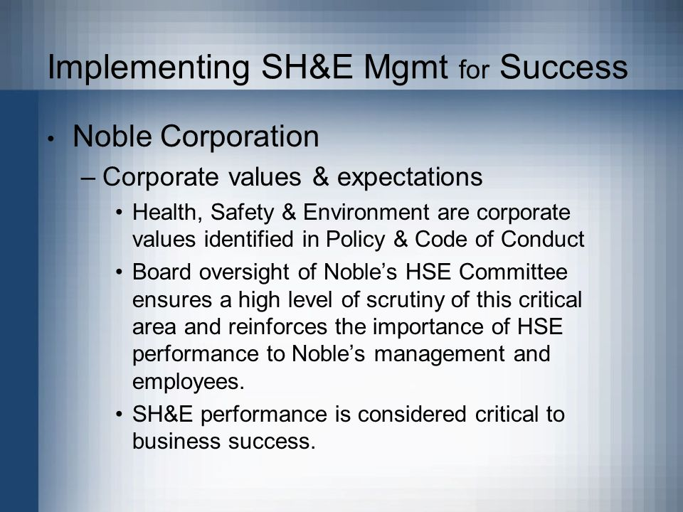 Implementing SH&E Mgmt for Success Noble Corporation –Corporate values & expectations Health, Safety & Environment are corporate values identified in Policy & Code of Conduct Board oversight of Nobles HSE Committee ensures a high level of scrutiny of this critical area and reinforces the importance of HSE performance to Nobles management and employees.