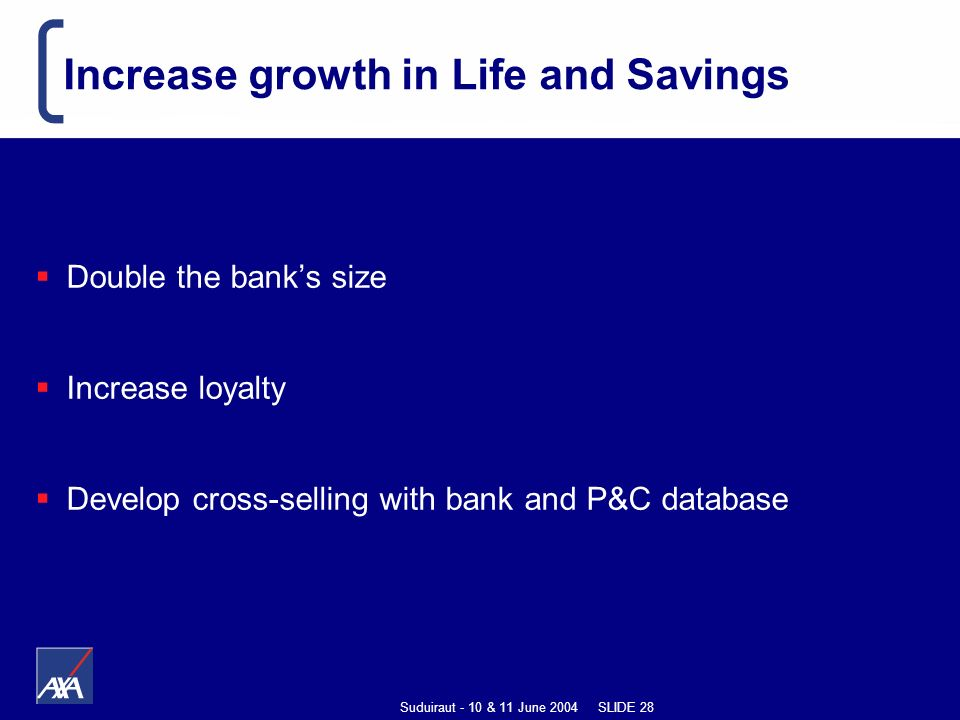 Suduiraut - 10 & 11 June 2004 SLIDE 28 Increase growth in Life and Savings Double the banks size Increase loyalty Develop cross-selling with bank and P&C database