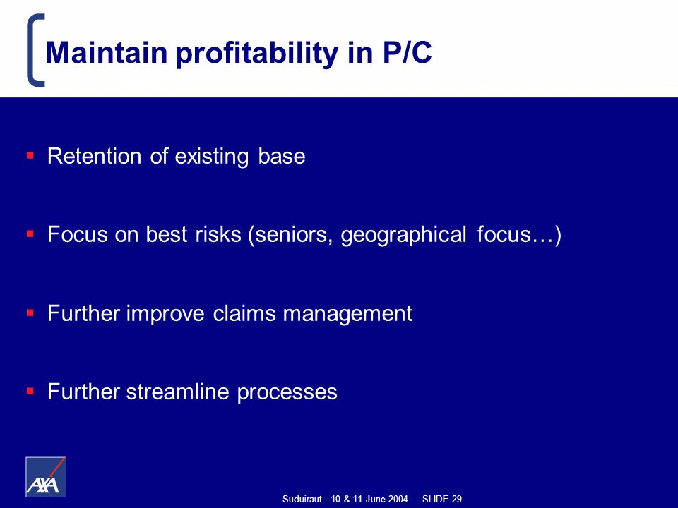 Suduiraut - 10 & 11 June 2004 SLIDE 29 Maintain profitability in P/C Retention of existing base Focus on best risks (seniors, geographical focus…) Further improve claims management Further streamline processes