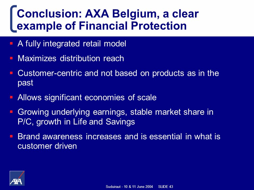 Suduiraut - 10 & 11 June 2004 SLIDE 43 Conclusion: AXA Belgium, a clear example of Financial Protection A fully integrated retail model Maximizes distribution reach Customer-centric and not based on products as in the past Allows significant economies of scale Growing underlying earnings, stable market share in P/C, growth in Life and Savings Brand awareness increases and is essential in what is customer driven