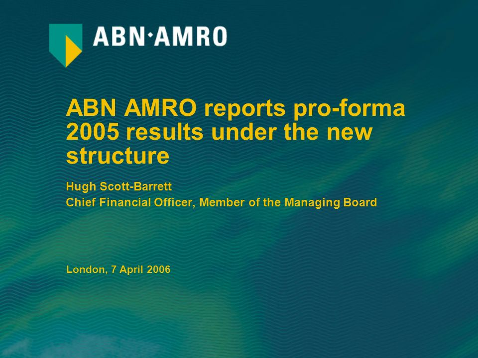 ABN AMRO reports pro-forma 2005 results under the new structure Hugh Scott-Barrett Chief Financial Officer, Member of the Managing Board London, 7 April 2006