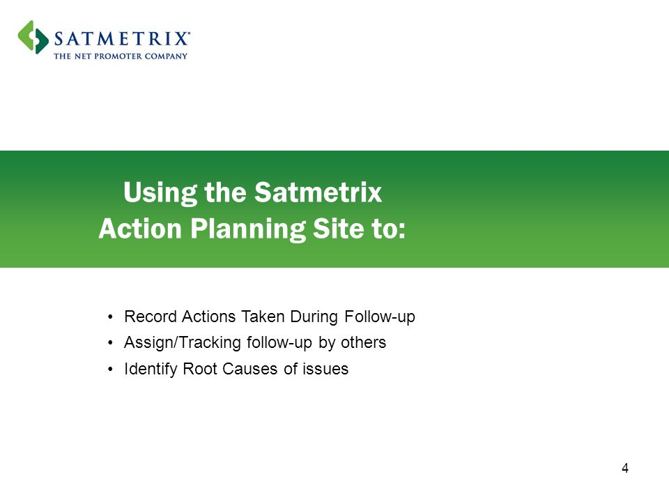 4 Using the Satmetrix Action Planning Site to: Record Actions Taken During Follow-up Assign/Tracking follow-up by others Identify Root Causes of issues