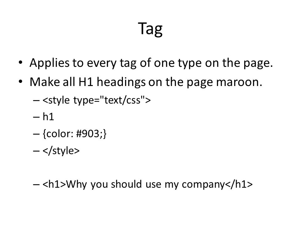 Tag Applies to every tag of one type on the page. Make all H1 headings on the page maroon.