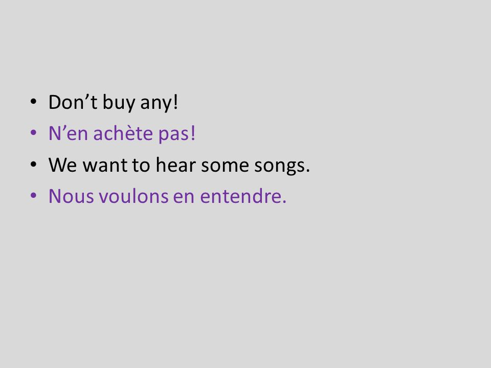 Dont buy any! Nen achète pas! We want to hear some songs. Nous voulons en entendre.
