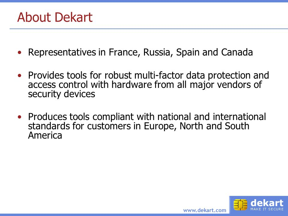 About Dekart Representatives in France, Russia, Spain and Canada Provides tools for robust multi-factor data protection and access control with hardware from all major vendors of security devices Produces tools compliant with national and international standards for customers in Europe, North and South America
