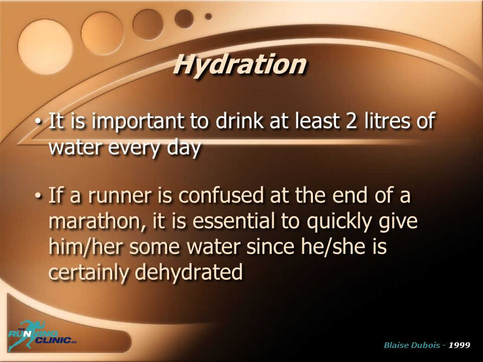Hydration It is important to drink at least 2 litres of water every day If a runner is confused at the end of a marathon, it is essential to quickly give him/her some water since he/she is certainly dehydrated It is important to drink at least 2 litres of water every day If a runner is confused at the end of a marathon, it is essential to quickly give him/her some water since he/she is certainly dehydrated Blaise Dubois - 1999