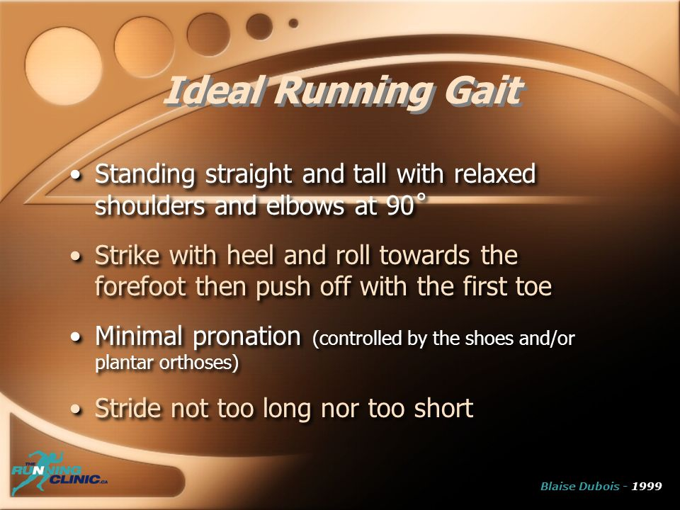 Standing straight and tall with relaxed shoulders and elbows at 90˚ Strike with heel and roll towards the forefoot then push off with the first toe Minimal pronation (controlled by the shoes and/or plantar orthoses) Stride not too long nor too short Standing straight and tall with relaxed shoulders and elbows at 90˚ Strike with heel and roll towards the forefoot then push off with the first toe Minimal pronation (controlled by the shoes and/or plantar orthoses) Stride not too long nor too short Ideal Running Gait Blaise Dubois - 1999
