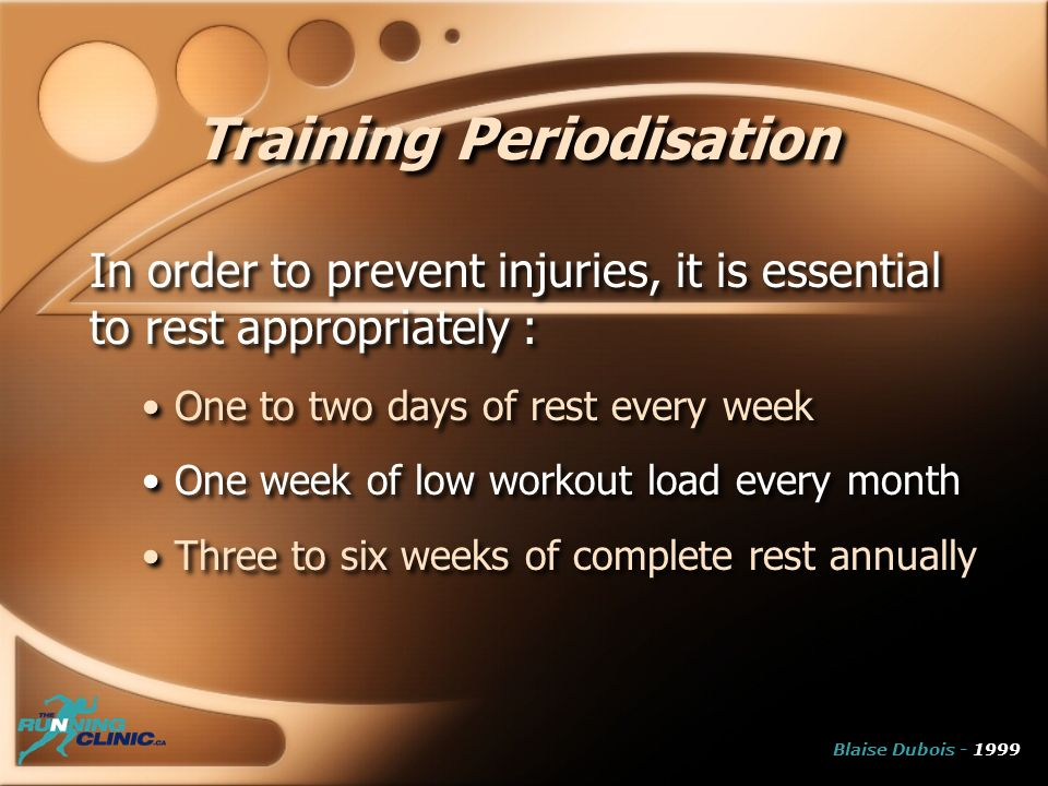 Training Periodisation In order to prevent injuries, it is essential to rest appropriately : One to two days of rest every week One week of low workout load every month Three to six weeks of complete rest annually In order to prevent injuries, it is essential to rest appropriately : One to two days of rest every week One week of low workout load every month Three to six weeks of complete rest annually Blaise Dubois - 1999