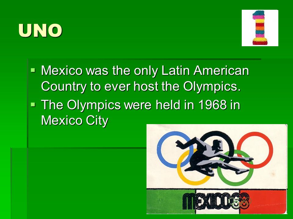 UNO Mexico was the only Latin American Country to ever host the Olympics.