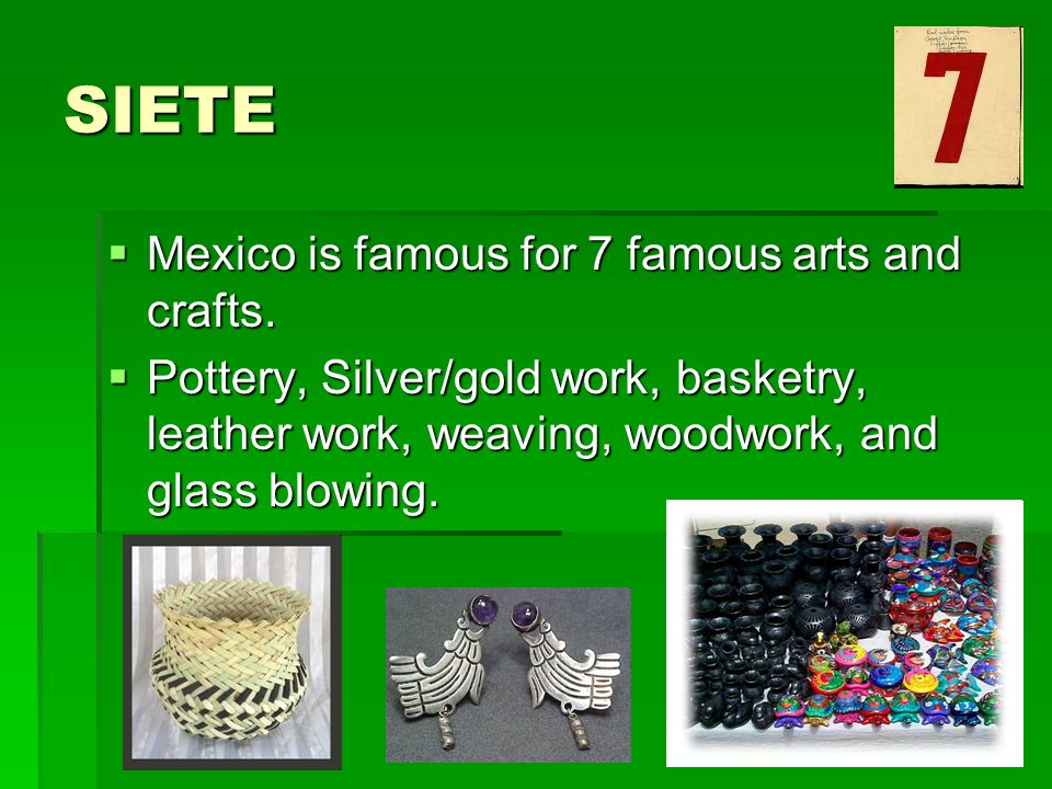 SIETE Mexico is famous for 7 famous arts and crafts.