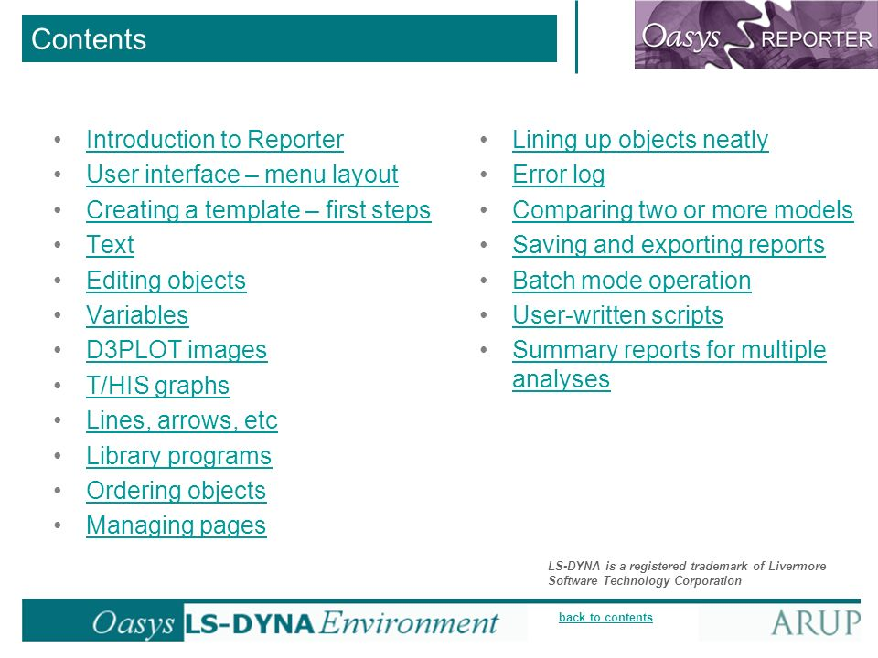 back to contents Contents Introduction to Reporter User interface – menu layout Creating a template – first steps Text Editing objects Variables D3PLOT images T/HIS graphs Lines, arrows, etc Library programs Ordering objects Managing pages Lining up objects neatly Error log Comparing two or more models Saving and exporting reports Batch mode operation User-written scripts Summary reports for multiple analysesSummary reports for multiple analyses LS-DYNA is a registered trademark of Livermore Software Technology Corporation