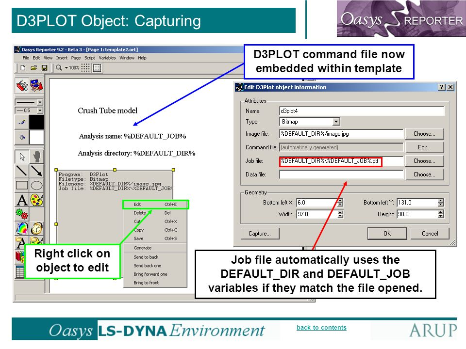 back to contents D3PLOT Object: Capturing D3PLOT command file now embedded within template Right click on object to edit Job file automatically uses the DEFAULT_DIR and DEFAULT_JOB variables if they match the file opened.