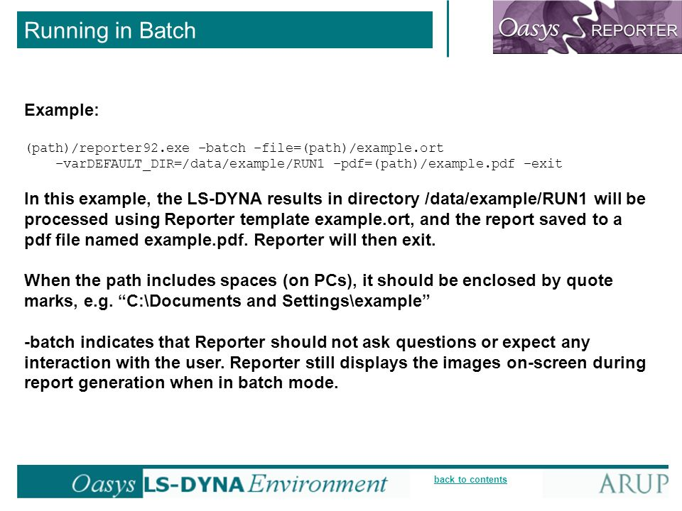 back to contents Running in Batch Example: (path)/reporter92.exe –batch –file=(path)/example.ort –varDEFAULT_DIR=/data/example/RUN1 –pdf=(path)/example.pdf –exit In this example, the LS-DYNA results in directory /data/example/RUN1 will be processed using Reporter template example.ort, and the report saved to a pdf file named example.pdf.