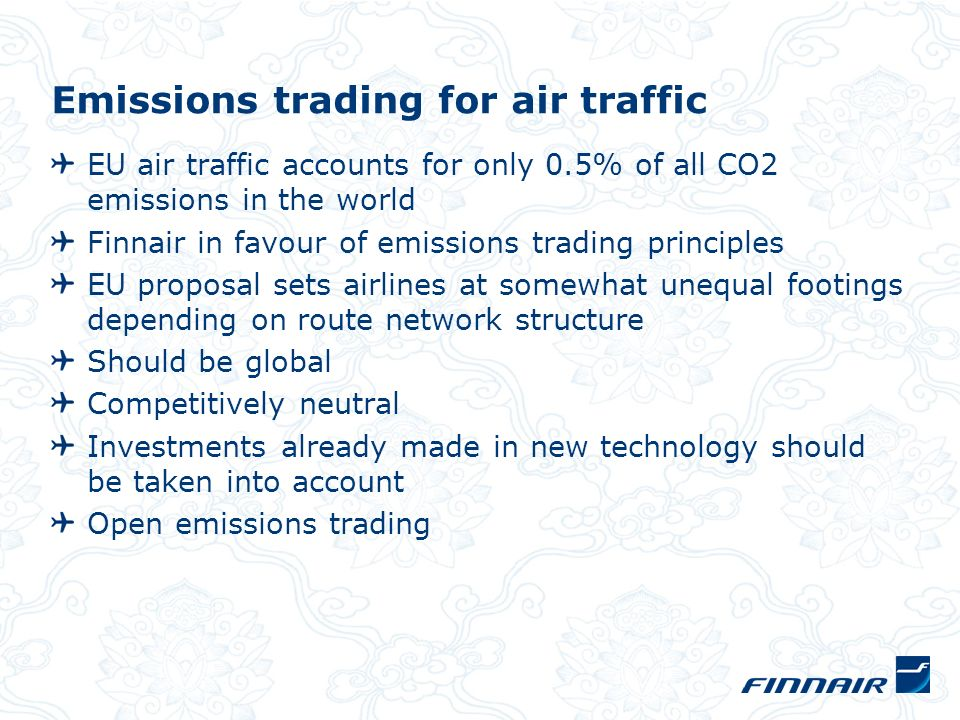 Emissions trading for air traffic EU air traffic accounts for only 0.5% of all CO2 emissions in the world Finnair in favour of emissions trading principles EU proposal sets airlines at somewhat unequal footings depending on route network structure Should be global Competitively neutral Investments already made in new technology should be taken into account Open emissions trading