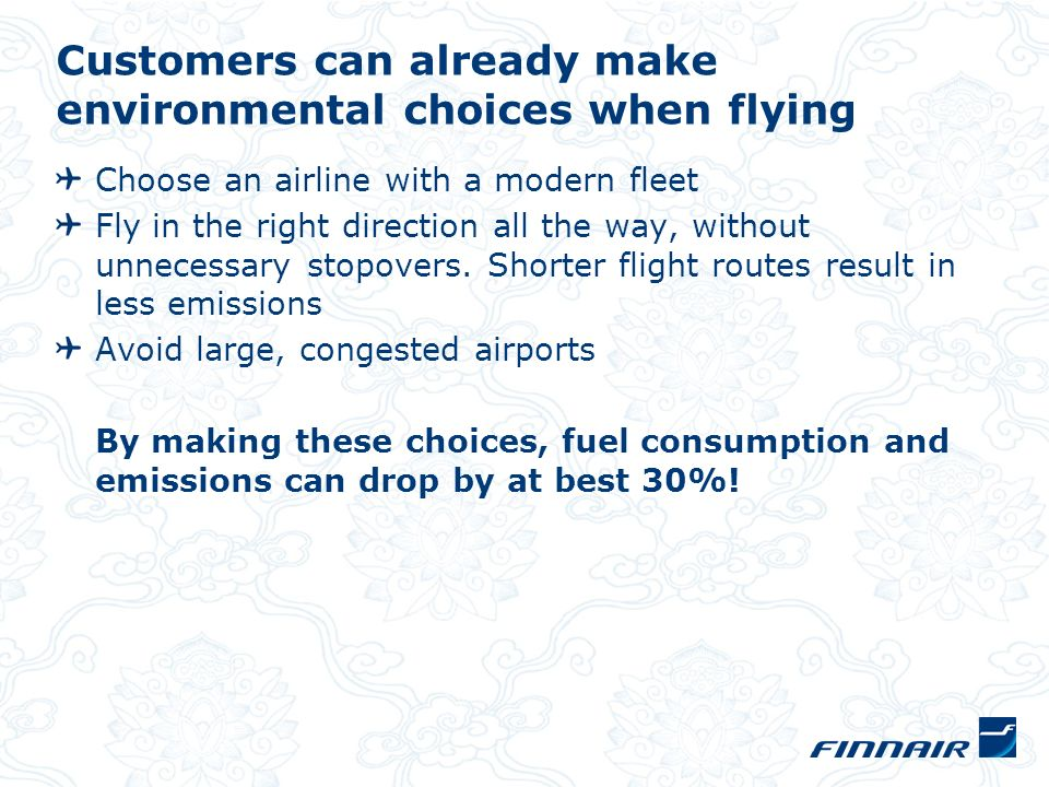 Customers can already make environmental choices when flying Choose an airline with a modern fleet Fly in the right direction all the way, without unnecessary stopovers.