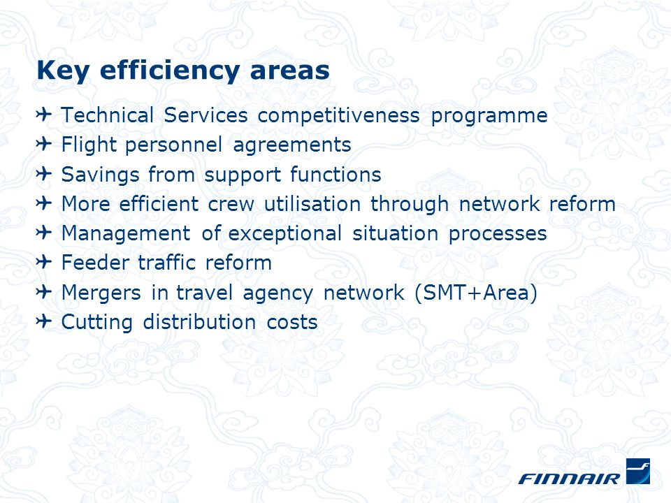 Key efficiency areas Technical Services competitiveness programme Flight personnel agreements Savings from support functions More efficient crew utilisation through network reform Management of exceptional situation processes Feeder traffic reform Mergers in travel agency network (SMT+Area) Cutting distribution costs