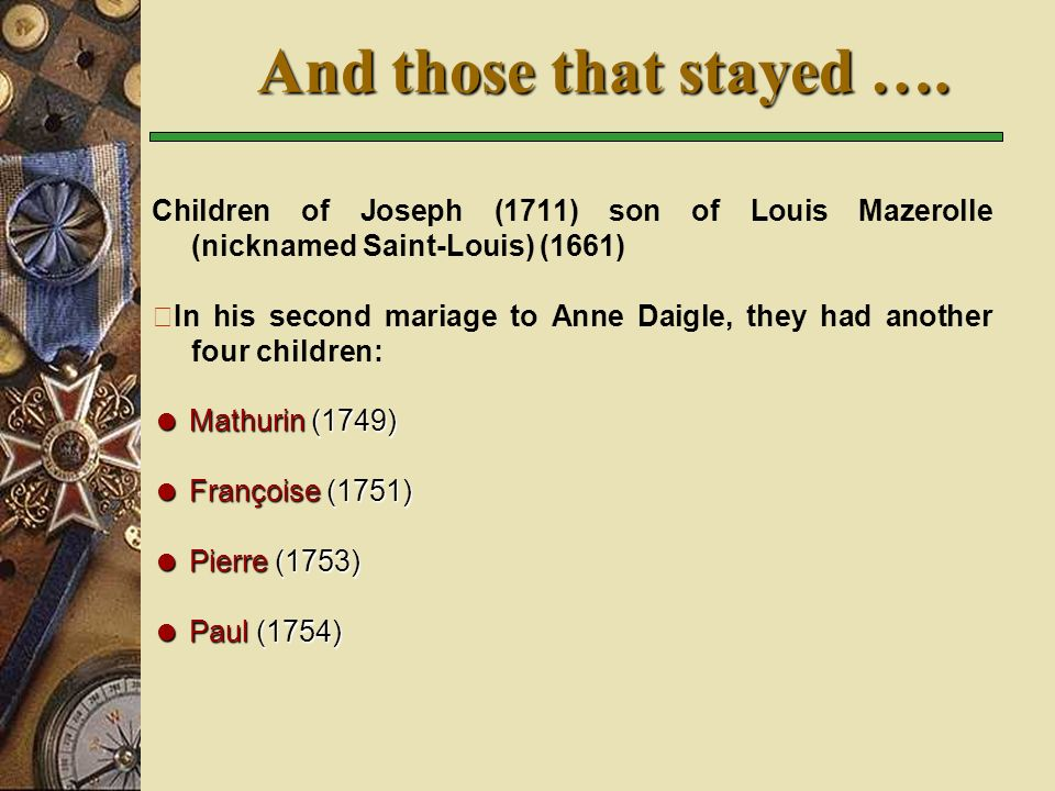 Children of Joseph (1711) son of Louis Mazerolle (nicknamed Saint-Louis) (1661) In his second mariage to Anne Daigle, they had another four children: Mathurin (1749) Mathurin (1749) Françoise (1751) Françoise (1751) Pierre (1753) Pierre (1753) Paul (1754) Paul (1754) And those that stayed ….
