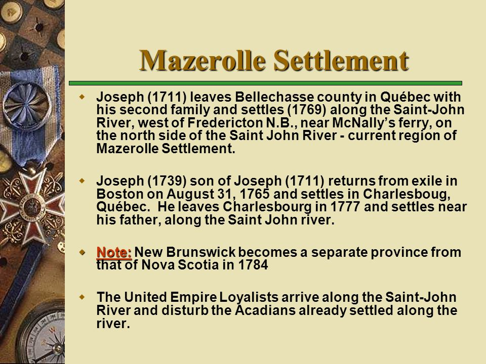 Mazerolle Settlement Joseph (1711) leaves Bellechasse county in Québec with his second family and settles (1769) along the Saint-John River, west of Fredericton N.B., near McNallys ferry, on the north side of the Saint John River - current region of Mazerolle Settlement.