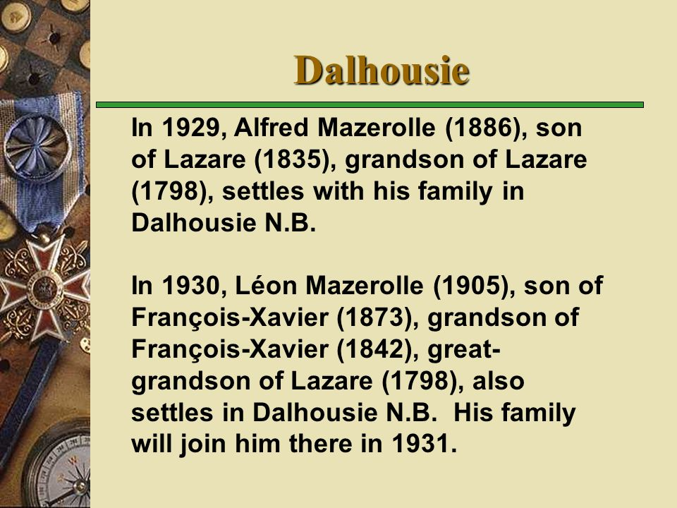 Dalhousie In 1929, Alfred Mazerolle (1886), son of Lazare (1835), grandson of Lazare (1798), settles with his family in Dalhousie N.B.