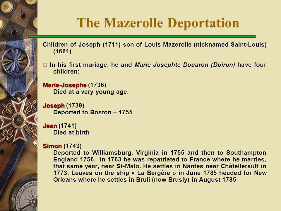 The Mazerolle Deportation Children of Joseph (1711) son of Louis Mazerolle (nicknamed Saint-Louis) (1661)  In his first mariage, he and Marie Josephte Douaron (Doiron) have four children: Marie-Josephe (1736) Died at a very young age.