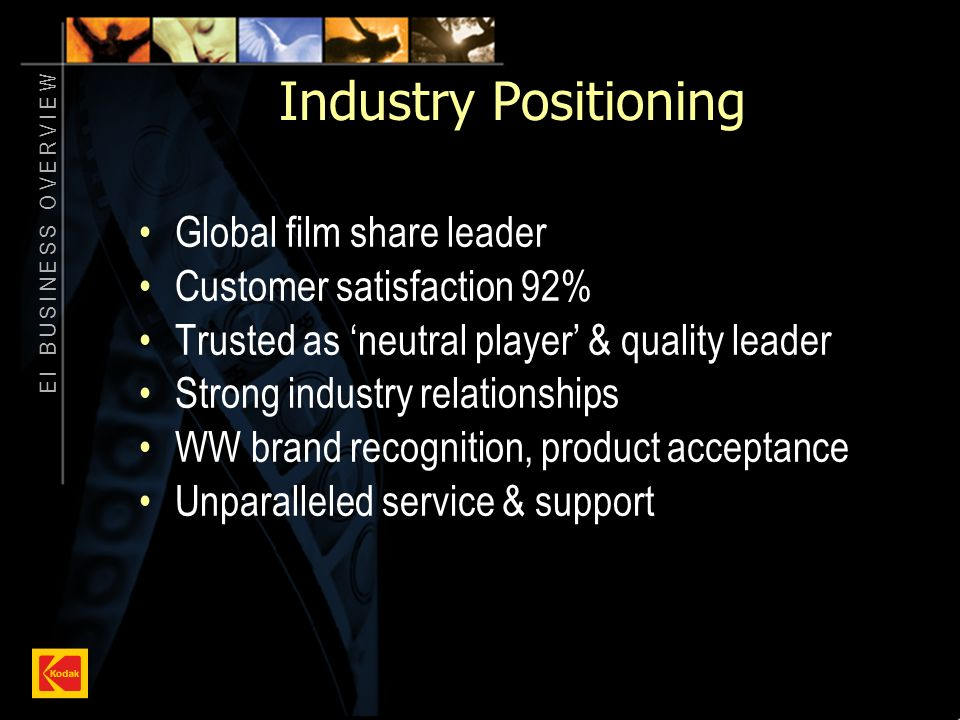 E I B U S I N E S S O V E R V I E W 4 Industry Positioning Global film share leader Customer satisfaction 92% Trusted as neutral player & quality leader Strong industry relationships WW brand recognition, product acceptance Unparalleled service & support