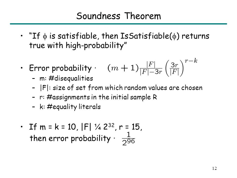 12 Soundness Theorem If is satisfiable, then IsSatisfiable( ) returns true with high-probability Error probability · –m: #disequalities –|F|: size of set from which random values are chosen –r: #assignments in the initial sample R –k: #equality literals If m = k = 10, |F| ¼ 2 32, r = 15, then error probability ·