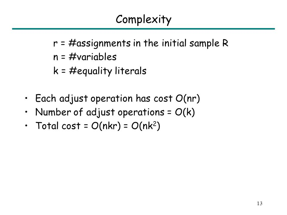 13 Complexity r = #assignments in the initial sample R n = #variables k = #equality literals Each adjust operation has cost O(nr) Number of adjust operations = O(k) Total cost = O(nkr) = O(nk 2 )