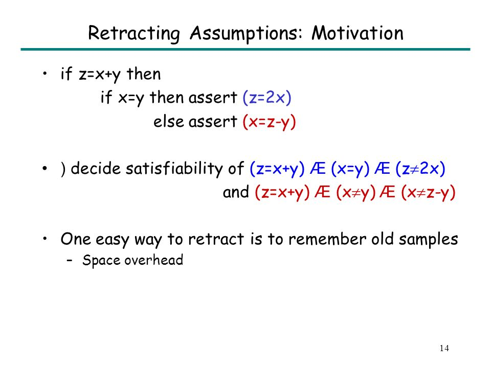 14 Retracting Assumptions: Motivation if z=x+y then if x=y then assert (z=2x) else assert (x=z-y) ) decide satisfiability of (z=x+y) Æ (x=y) Æ (z 2x) and (z=x+y) Æ (x y) Æ (x z-y) One easy way to retract is to remember old samples –Space overhead
