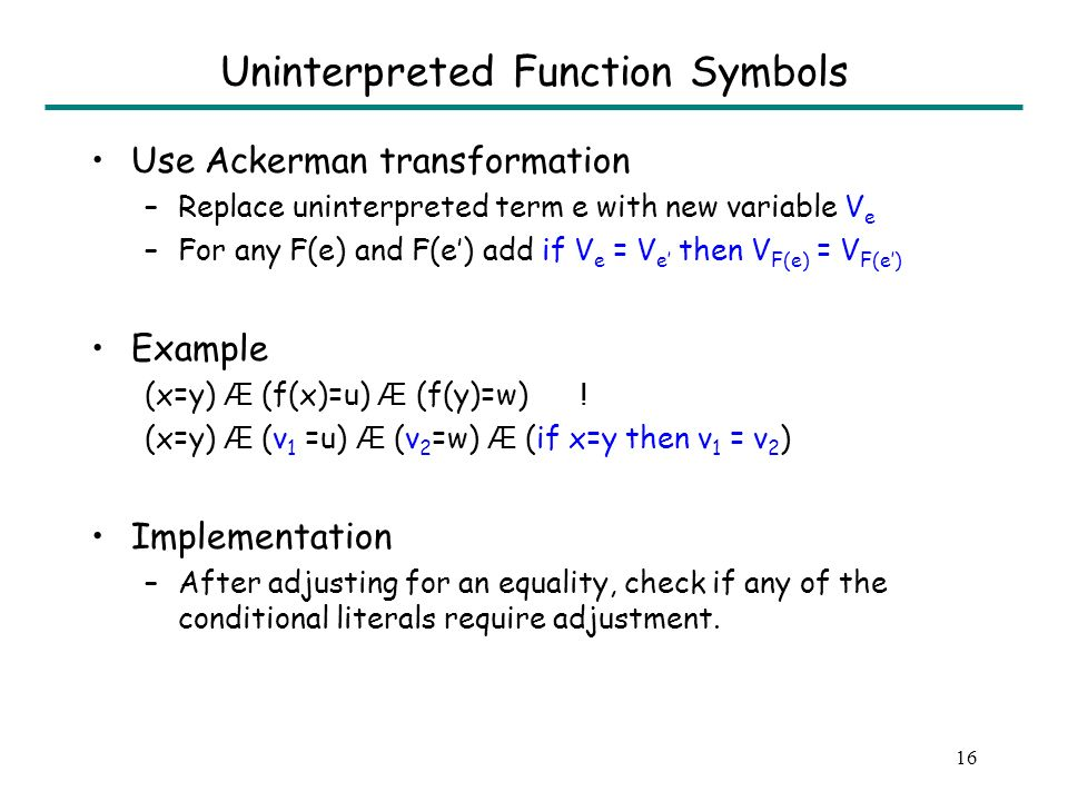 16 Uninterpreted Function Symbols Use Ackerman transformation –Replace uninterpreted term e with new variable V e –For any F(e) and F(e) add if V e = V e then V F(e) = V F(e) Example (x=y) Æ (f(x)=u) Æ (f(y)=w) .