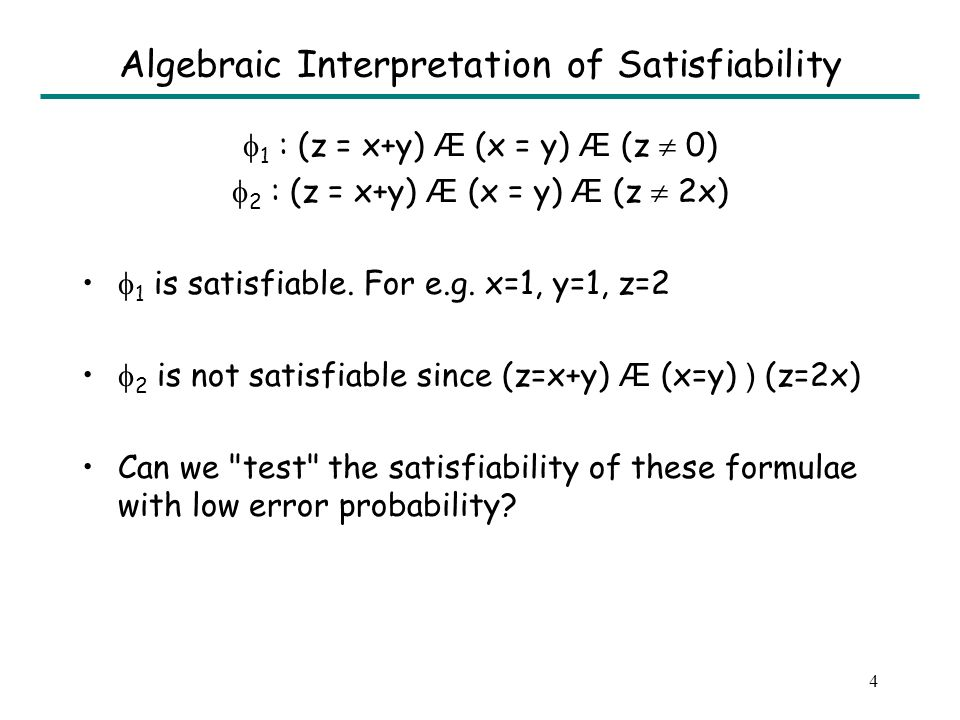 4 Algebraic Interpretation of Satisfiability 1 : (z = x+y) Æ (x = y) Æ (z 0) 2 : (z = x+y) Æ (x = y) Æ (z 2x) 1 is satisfiable.