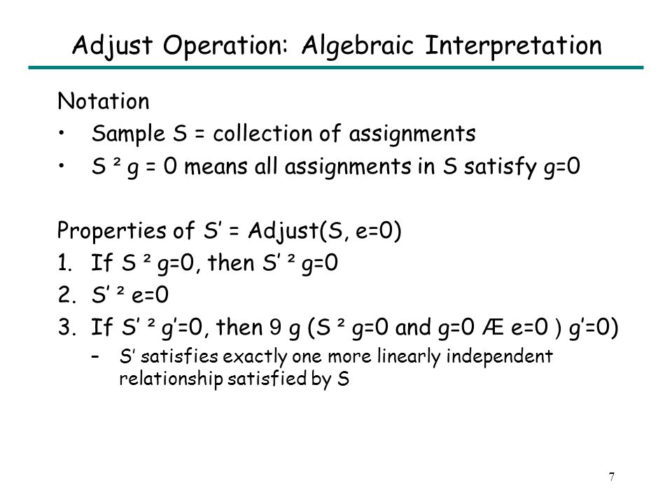 7 Adjust Operation: Algebraic Interpretation Notation Sample S = collection of assignments S ² g = 0 means all assignments in S satisfy g=0 Properties of S = Adjust(S, e=0) 1.If S ² g=0, then S ² g=0 2.S ² e=0 3.If S ² g=0, then 9 g (S ² g=0 and g=0 Æ e=0 ) g=0) –S satisfies exactly one more linearly independent relationship satisfied by S