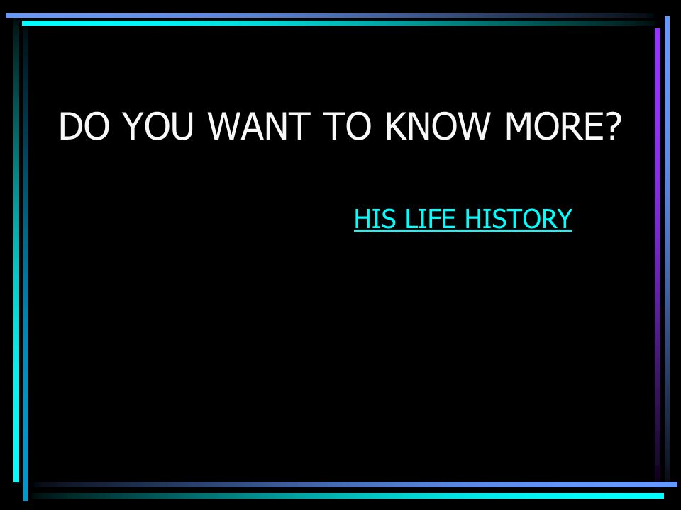 DO YOU WANT TO KNOW MORE HIS LIFE HISTORY