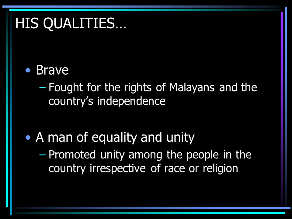 HIS QUALITIES… Brave –Fought for the rights of Malayans and the countrys independence A man of equality and unity –Promoted unity among the people in the country irrespective of race or religion