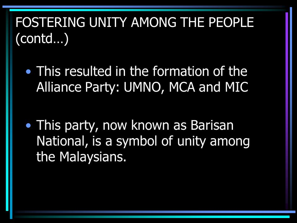 FOSTERING UNITY AMONG THE PEOPLE (contd…) This resulted in the formation of the Alliance Party: UMNO, MCA and MIC This party, now known as Barisan National, is a symbol of unity among the Malaysians.