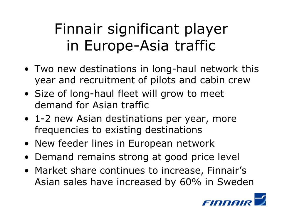 Finnair significant player in Europe-Asia traffic Two new destinations in long-haul network this year and recruitment of pilots and cabin crew Size of long-haul fleet will grow to meet demand for Asian traffic 1-2 new Asian destinations per year, more frequencies to existing destinations New feeder lines in European network Demand remains strong at good price level Market share continues to increase, Finnairs Asian sales have increased by 60% in Sweden