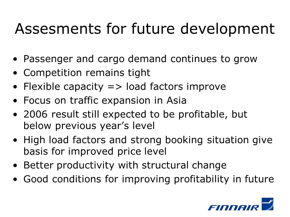 Assesments for future development Passenger and cargo demand continues to grow Competition remains tight Flexible capacity => load factors improve Focus on traffic expansion in Asia 2006 result still expected to be profitable, but below previous years level High load factors and strong booking situation give basis for improved price level Better productivity with structural change Good conditions for improving profitability in future