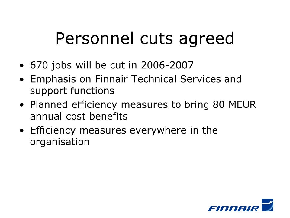 Personnel cuts agreed 670 jobs will be cut in 2006-2007 Emphasis on Finnair Technical Services and support functions Planned efficiency measures to bring 80 MEUR annual cost benefits Efficiency measures everywhere in the organisation