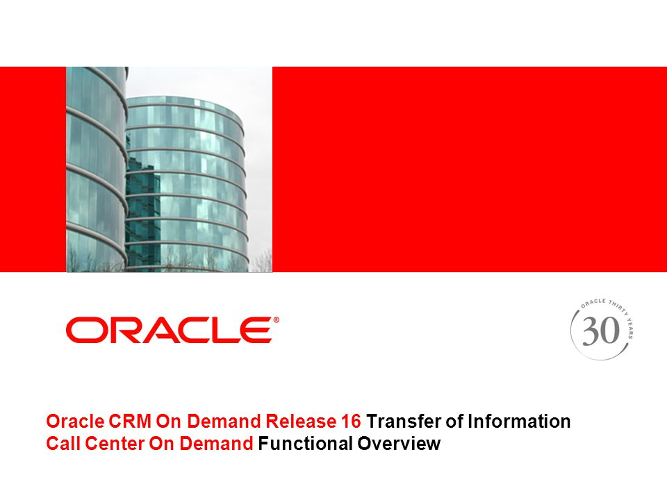 Oracle CRM On Demand Release 16 Transfer of Information Call Center On Demand Functional Overview