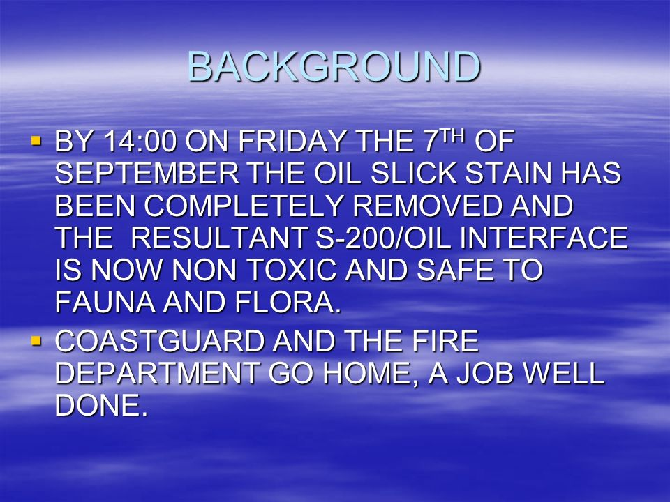 BACKGROUND BY 14:00 ON FRIDAY THE 7 TH OF SEPTEMBER THE OIL SLICK STAIN HAS BEEN COMPLETELY REMOVED AND THE RESULTANT S-200/OIL INTERFACE IS NOW NON TOXIC AND SAFE TO FAUNA AND FLORA.