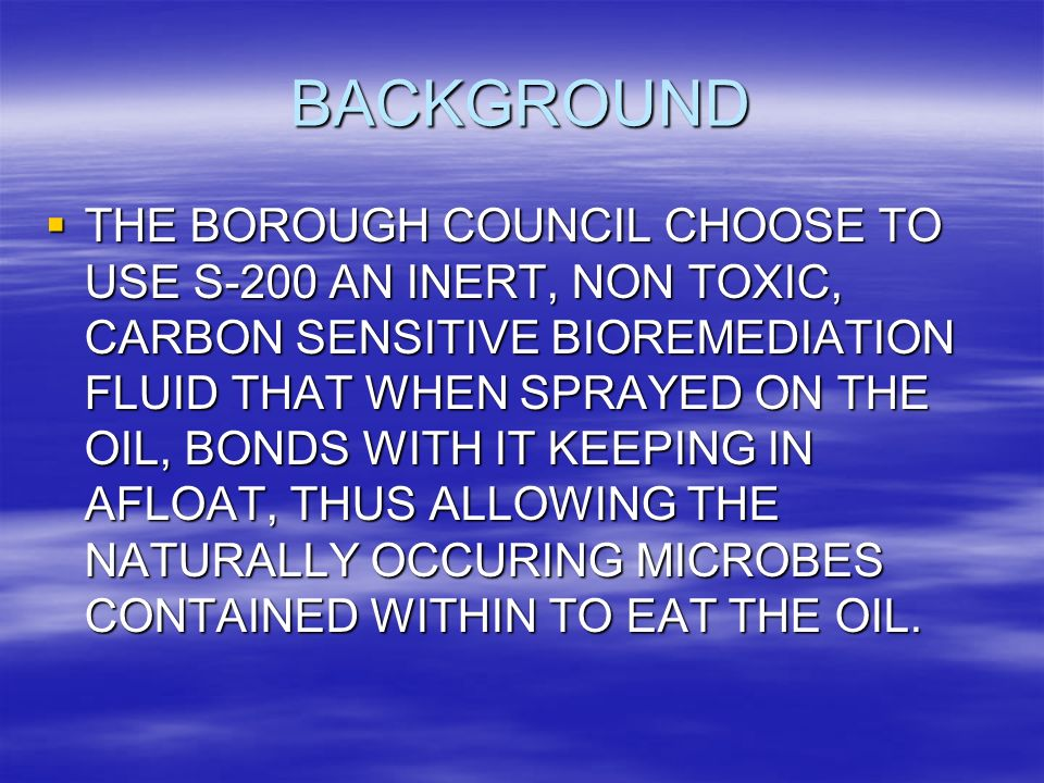 BACKGROUND THE BOROUGH COUNCIL CHOOSE TO USE S-200 AN INERT, NON TOXIC, CARBON SENSITIVE BIOREMEDIATION FLUID THAT WHEN SPRAYED ON THE OIL, BONDS WITH IT KEEPING IN AFLOAT, THUS ALLOWING THE NATURALLY OCCURING MICROBES CONTAINED WITHIN TO EAT THE OIL.
