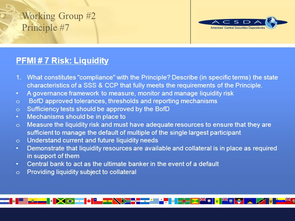 Working Group #2 Principle #7 PFMI # 7 Risk: Liquidity 1.What constitutes compliance with the Principle.